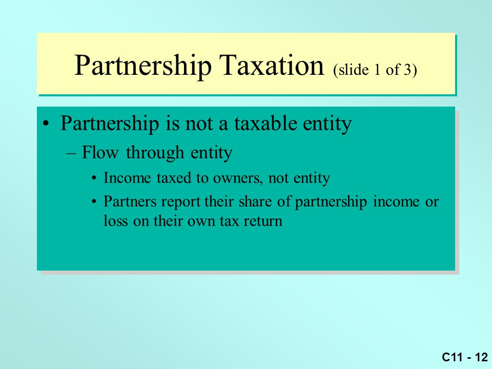 C11 - 12 Partnership Taxation (slide 1 of 3) Partnership is not a taxable entity –Flow through entity Income taxed to owners, not entity Partners repo