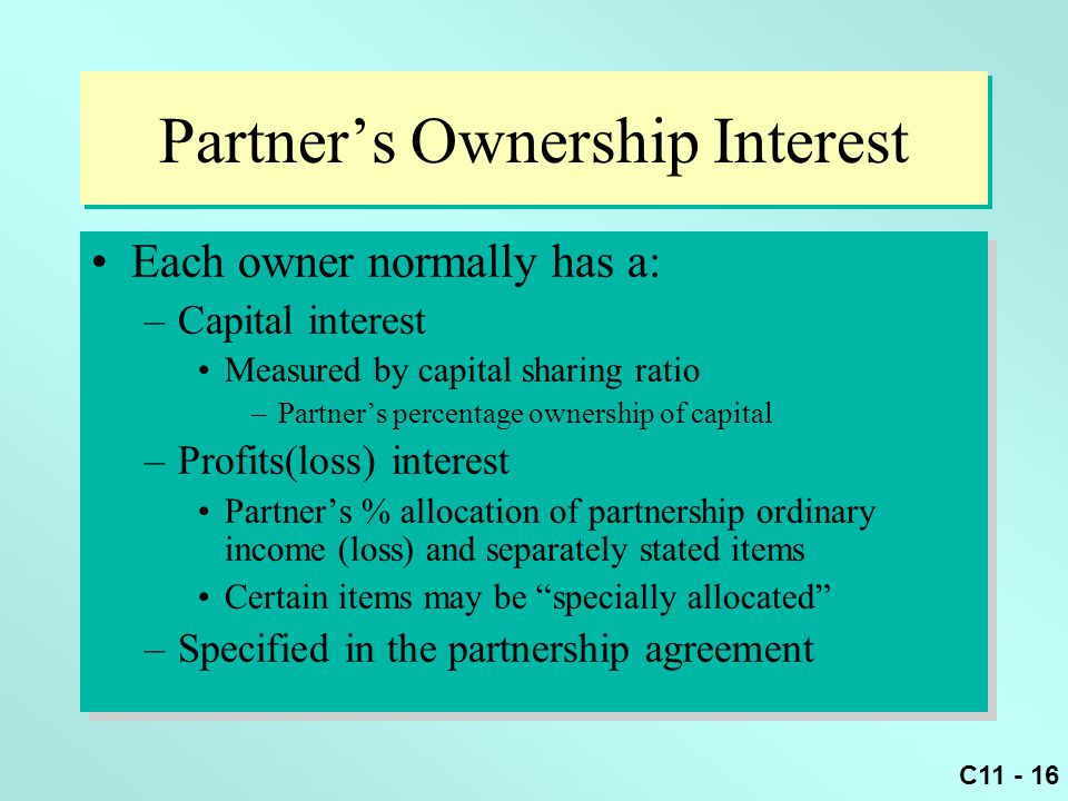 C11 - 16 Partner's Ownership Interest Each owner normally has a: –Capital interest Measured by capital sharing ratio –Partner's percentage ownership o