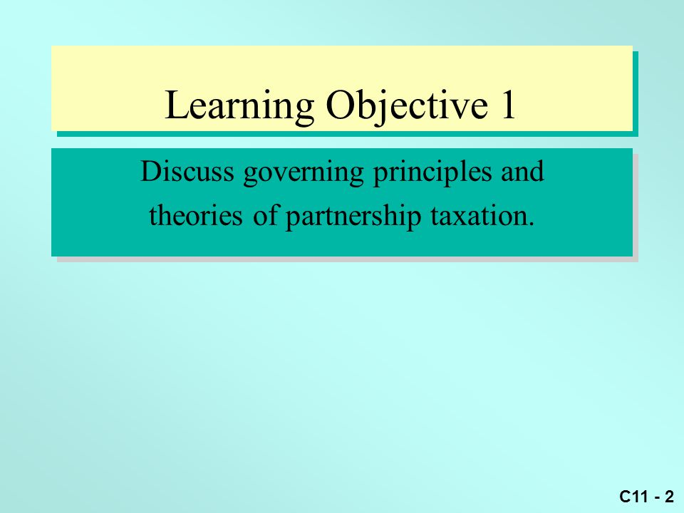 C11 - 2 Learning Objective 1 Discuss governing principles and theories of partnership taxation. Discuss governing principles and theories of partnersh
