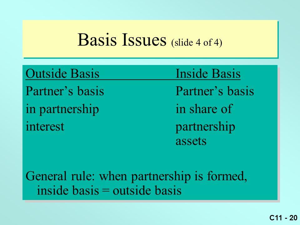 C11 - 20 Basis Issues (slide 4 of 4) Outside BasisInside Basis Partner's basis in partnership in share of interestpartnership assets General rule: whe