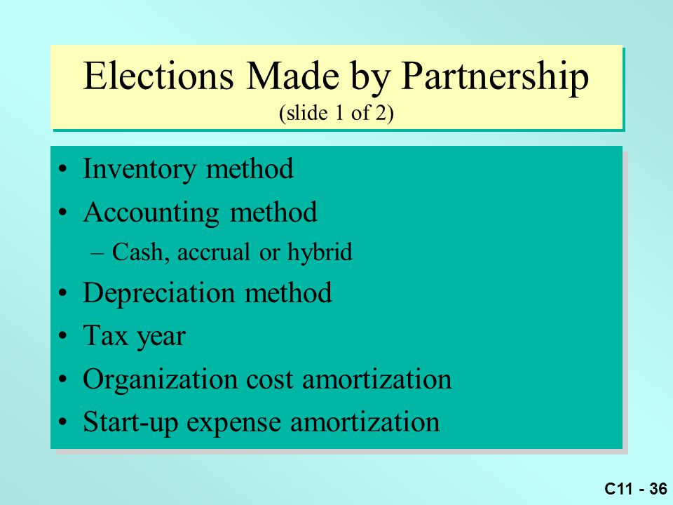 C11 - 36 Elections Made by Partnership (slide 1 of 2) Inventory method Accounting method –Cash, accrual or hybrid Depreciation method Tax year Organiz