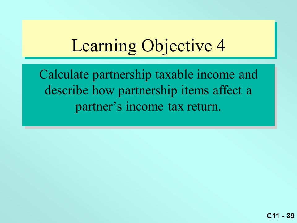 C11 - 39 Learning Objective 4 Calculate partnership taxable income and describe how partnership items affect a partner's income tax return.