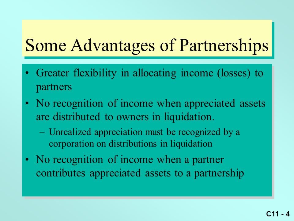 C11 - 4 Some Advantages of Partnerships Greater flexibility in allocating income (losses) to partners No recognition of income when appreciated assets