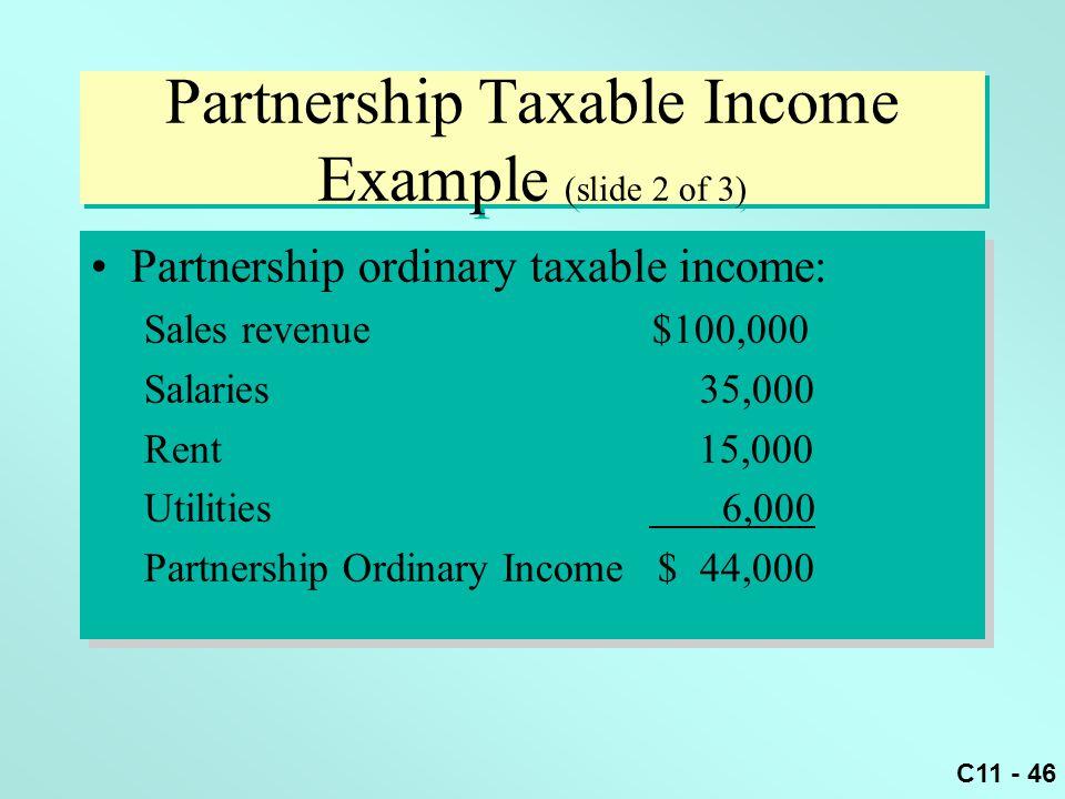 C11 - 46 Partnership Taxable Income Example (slide 2 of 3) Partnership ordinary taxable income: Sales revenue $100,000 Salaries 35,000 Rent 15,000 Uti