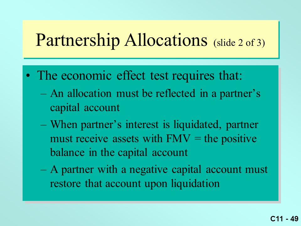 C11 - 49 Partnership Allocations (slide 2 of 3) The economic effect test requires that: –An allocation must be reflected in a partner's capital accoun
