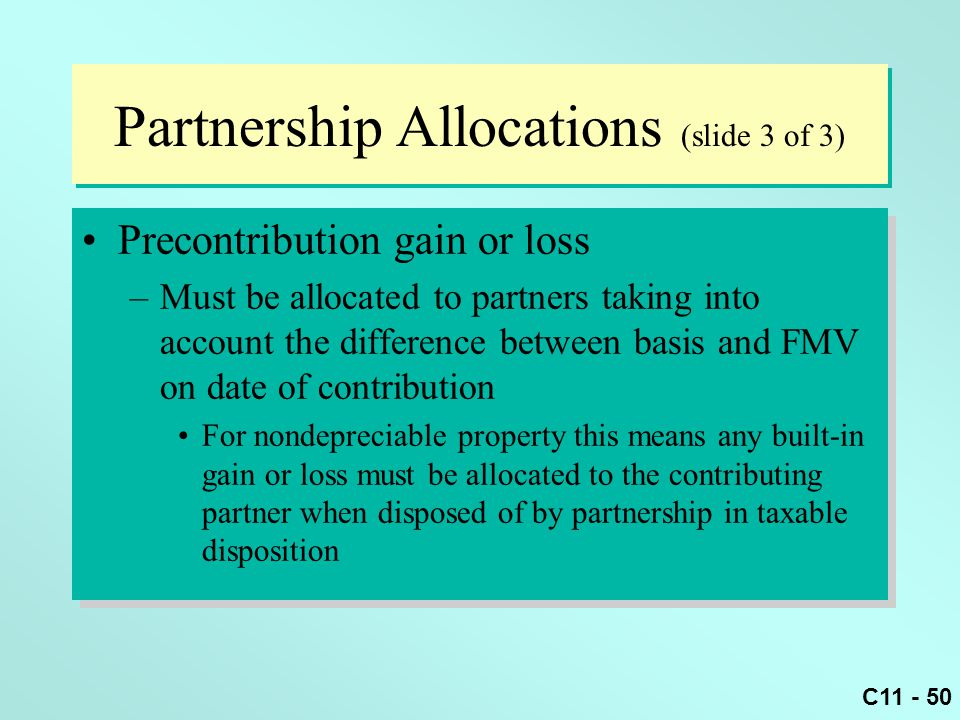C11 - 50 Partnership Allocations (slide 3 of 3) Precontribution gain or loss –Must be allocated to partners taking into account the difference between