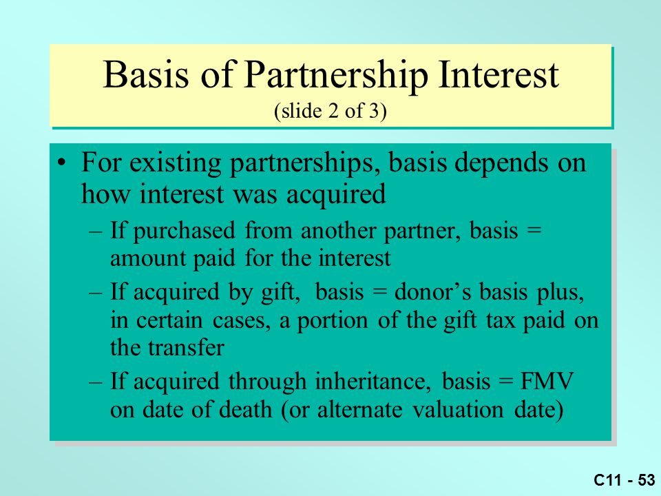 C11 - 53 Basis of Partnership Interest (slide 2 of 3) For existing partnerships, basis depends on how interest was acquired –If purchased from another