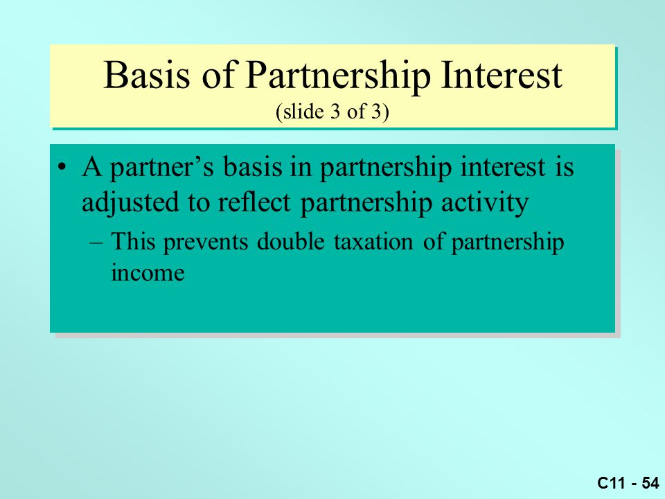 C11 - 54 Basis of Partnership Interest (slide 3 of 3) A partner's basis in partnership interest is adjusted to reflect partnership activity –This prev