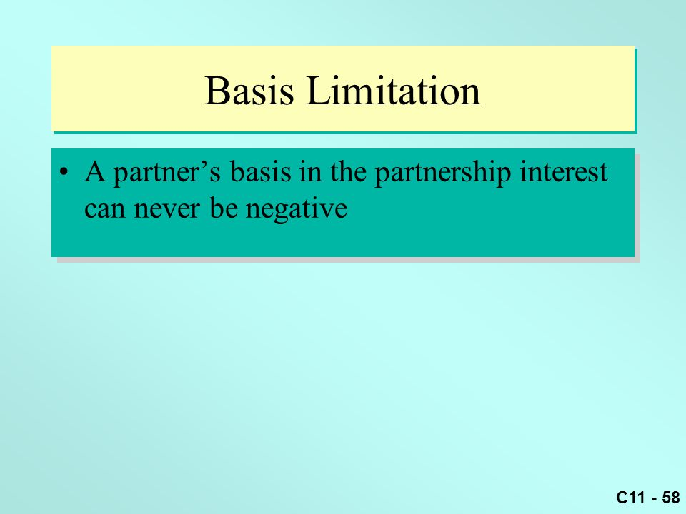 C11 - 58 Basis Limitation A partner's basis in the partnership interest can never be negative