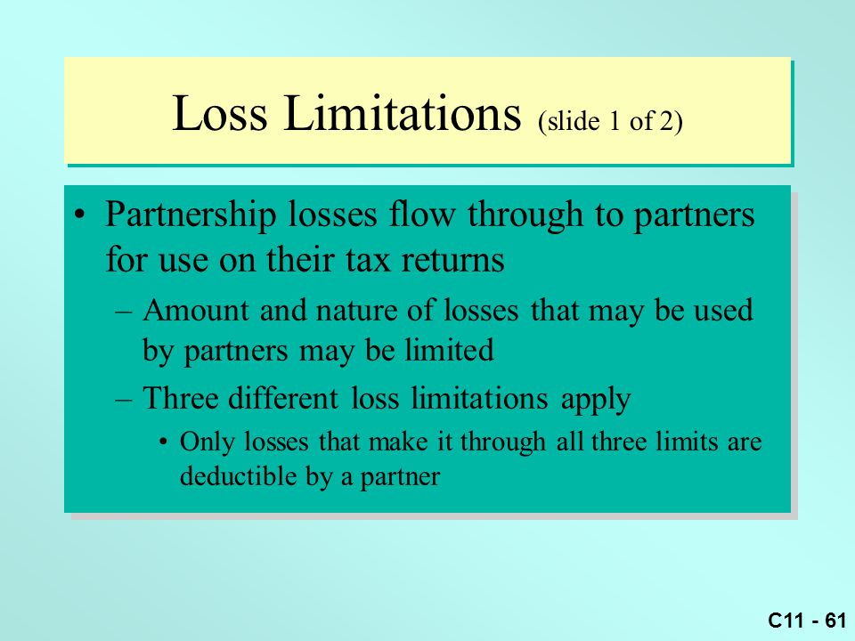 C11 - 61 Loss Limitations (slide 1 of 2) Partnership losses flow through to partners for use on their tax returns –Amount and nature of losses that ma