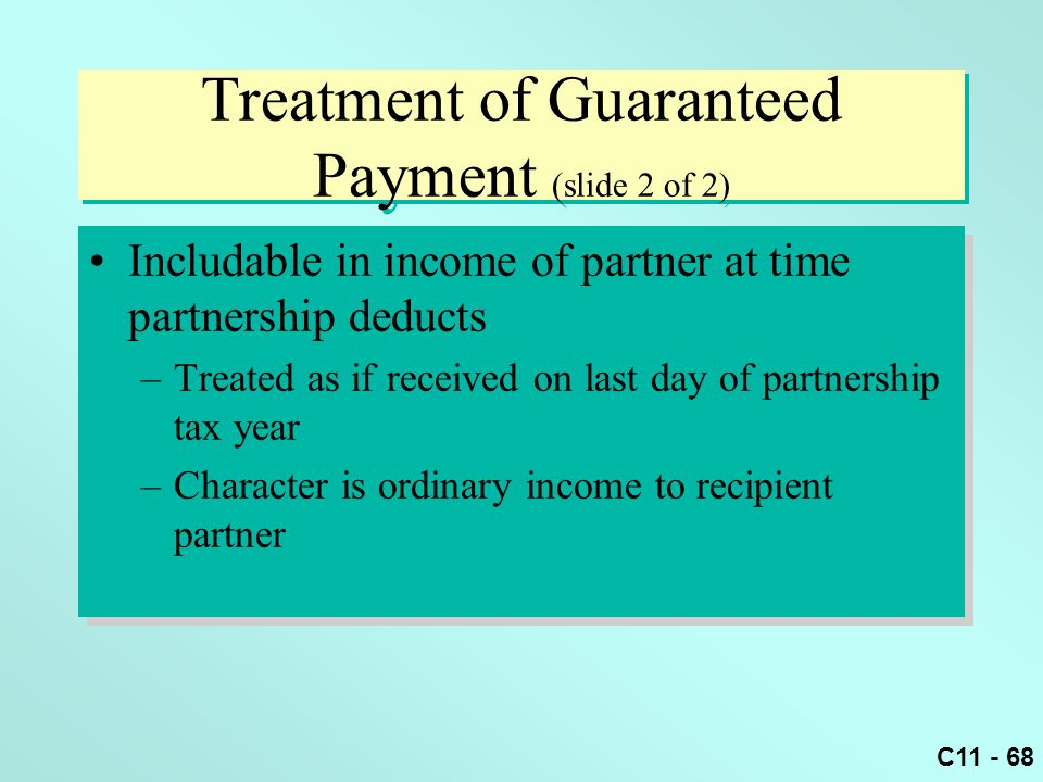 C11 - 68 Treatment of Guaranteed Payment (slide 2 of 2) Includable in income of partner at time partnership deducts –Treated as if received on last da