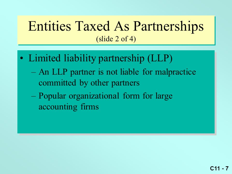 C11 - 7 Entities Taxed As Partnerships (slide 2 of 4) Limited liability partnership (LLP) –An LLP partner is not liable for malpractice committed by o