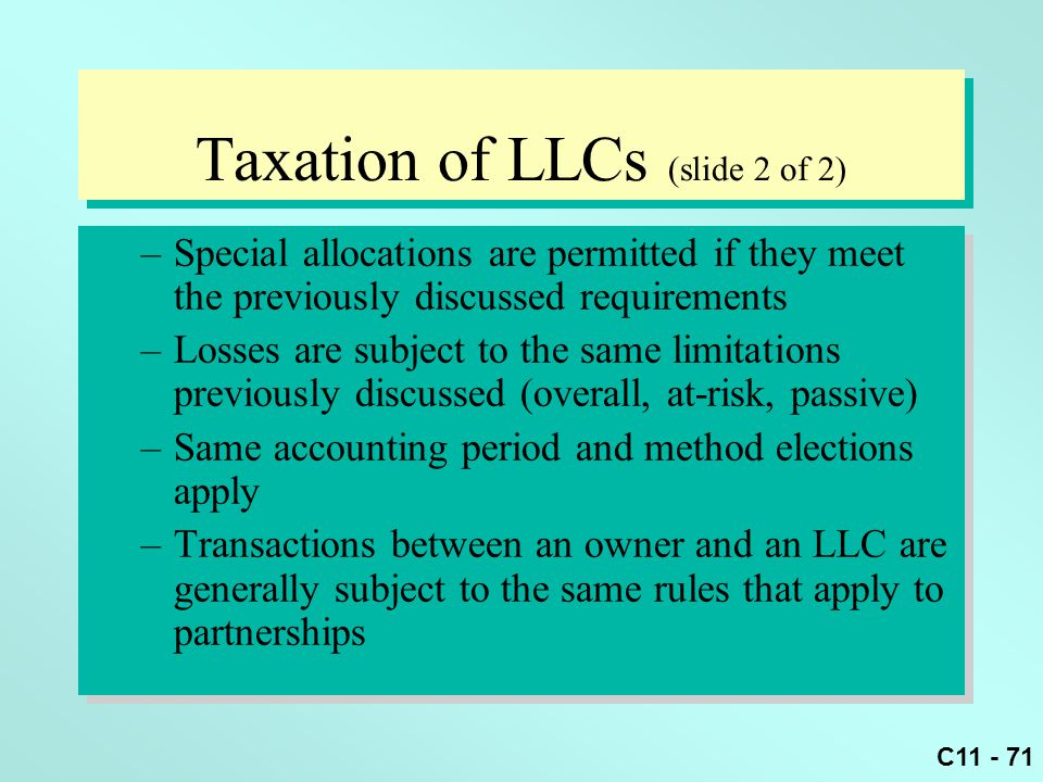 C11 - 71 Taxation of LLCs (slide 2 of 2) –Special allocations are permitted if they meet the previously discussed requirements –Losses are subject to