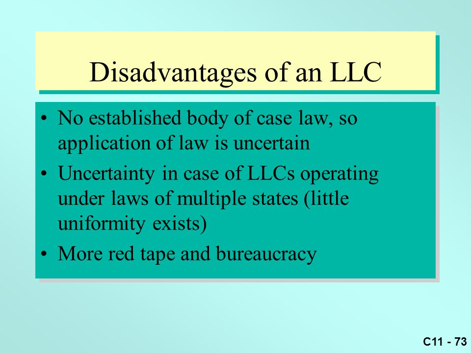 C11 - 73 Disadvantages of an LLC No established body of case law, so application of law is uncertain Uncertainty in case of LLCs operating under laws