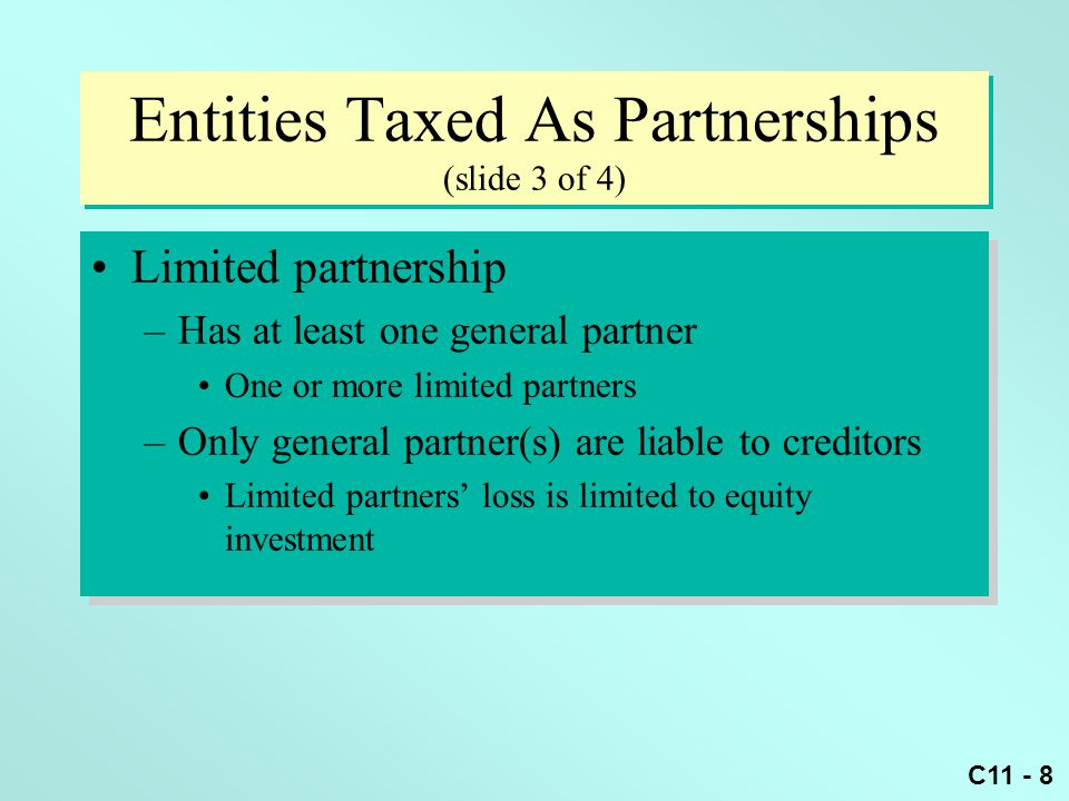 C11 - 8 Entities Taxed As Partnerships (slide 3 of 4) Limited partnership –Has at least one general partner One or more limited partners –Only general