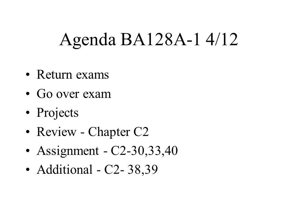 Agenda BA128A-1 4/12 Return exams Go over exam Projects Review - Chapter C2 Assignment - C2-30,33,40 Additional - C2- 38,39