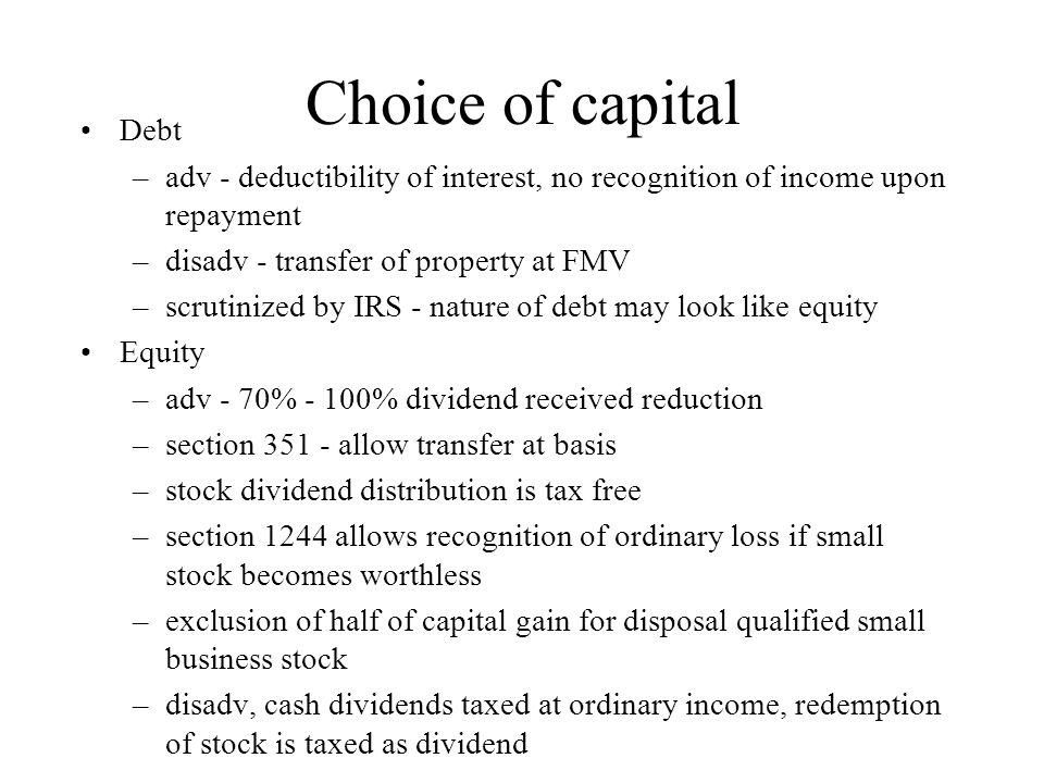 Choice of capital Debt –adv - deductibility of interest, no recognition of income upon repayment –disadv - transfer of property at FMV –scrutinized by IRS - nature of debt may look like equity Equity –adv - 70% - 100% dividend received reduction –section 351 - allow transfer at basis –stock dividend distribution is tax free –section 1244 allows recognition of ordinary loss if small stock becomes worthless –exclusion of half of capital gain for disposal qualified small business stock –disadv, cash dividends taxed at ordinary income, redemption of stock is taxed as dividend
