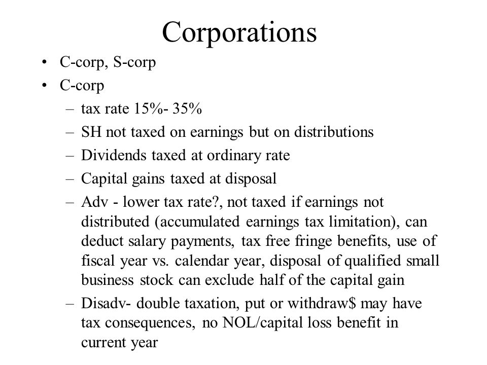 Corporations C-corp, S-corp C-corp –tax rate 15%- 35% –SH not taxed on earnings but on distributions –Dividends taxed at ordinary rate –Capital gains taxed at disposal –Adv - lower tax rate , not taxed if earnings not distributed (accumulated earnings tax limitation), can deduct salary payments, tax free fringe benefits, use of fiscal year vs.