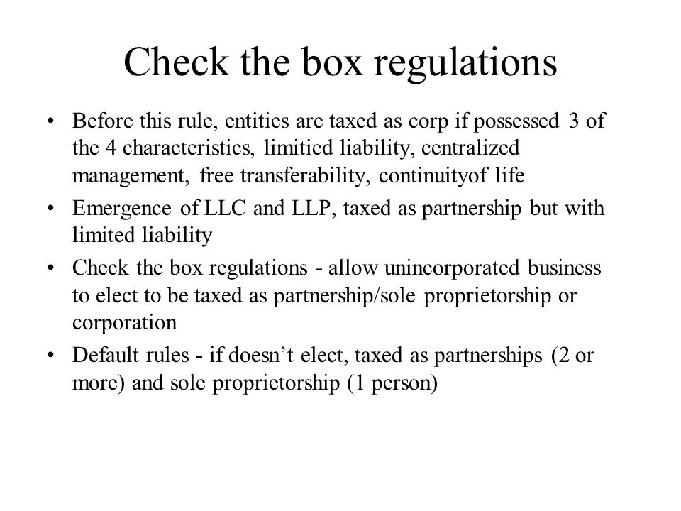 Check the box regulations Before this rule, entities are taxed as corp if possessed 3 of the 4 characteristics, limitied liability, centralized management, free transferability, continuityof life Emergence of LLC and LLP, taxed as partnership but with limited liability Check the box regulations - allow unincorporated business to elect to be taxed as partnership/sole proprietorship or corporation Default rules - if doesn't elect, taxed as partnerships (2 or more) and sole proprietorship (1 person)