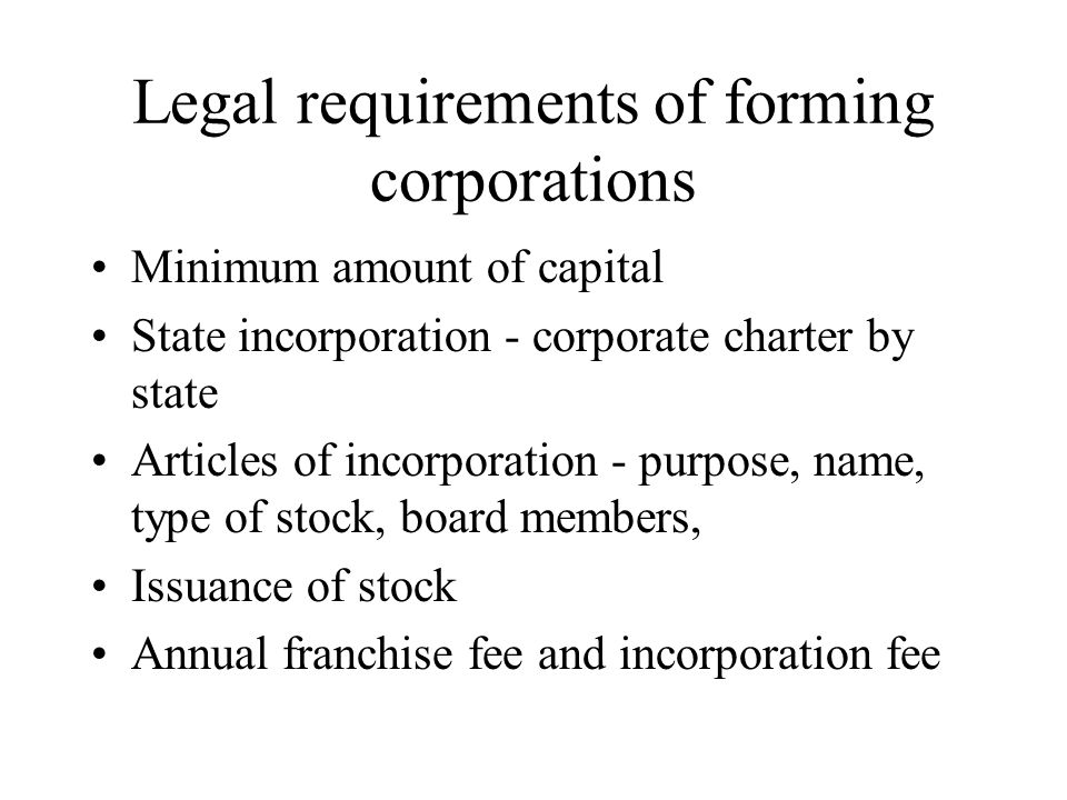 Legal requirements of forming corporations Minimum amount of capital State incorporation - corporate charter by state Articles of incorporation - purpose, name, type of stock, board members, Issuance of stock Annual franchise fee and incorporation fee