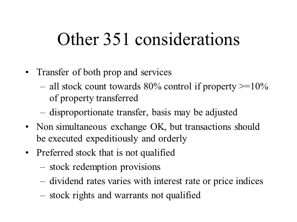 Other 351 considerations Transfer of both prop and services –all stock count towards 80% control if property >=10% of property transferred –disproportionate transfer, basis may be adjusted Non simultaneous exchange OK, but transactions should be executed expeditiously and orderly Preferred stock that is not qualified –stock redemption provisions –dividend rates varies with interest rate or price indices –stock rights and warrants not qualified