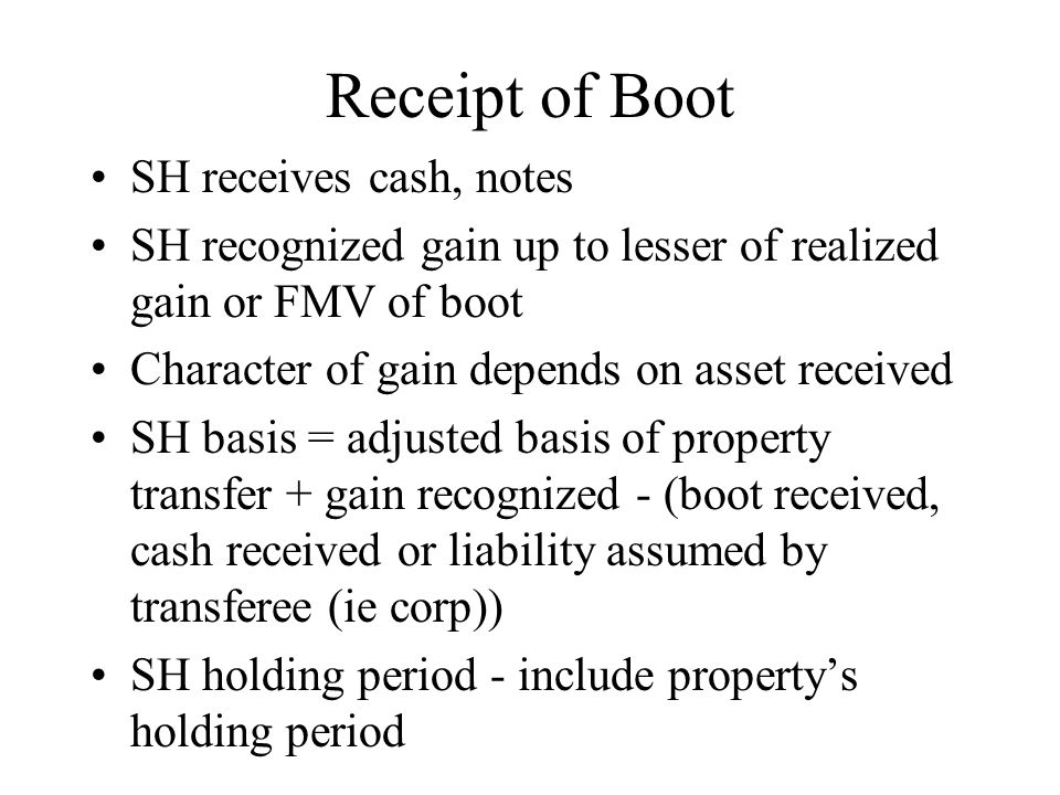 Receipt of Boot SH receives cash, notes SH recognized gain up to lesser of realized gain or FMV of boot Character of gain depends on asset received SH basis = adjusted basis of property transfer + gain recognized - (boot received, cash received or liability assumed by transferee (ie corp)) SH holding period - include property's holding period