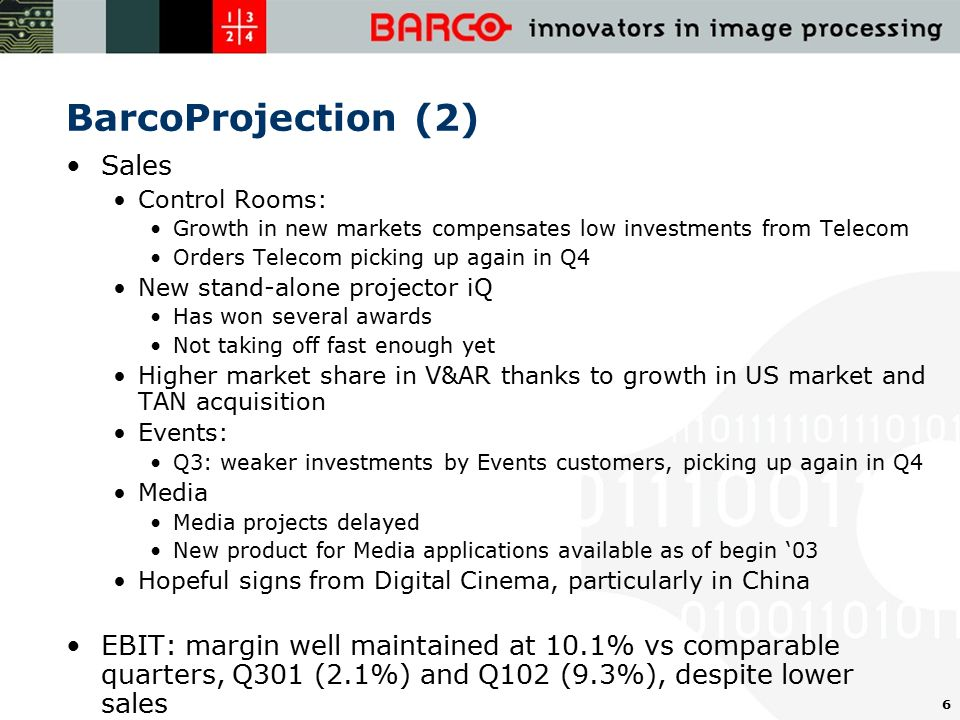 6 BarcoProjection (2) Sales Control Rooms: Growth in new markets compensates low investments from Telecom Orders Telecom picking up again in Q4 New stand-alone projector iQ Has won several awards Not taking off fast enough yet Higher market share in V&AR thanks to growth in US market and TAN acquisition Events: Q3: weaker investments by Events customers, picking up again in Q4 Media Media projects delayed New product for Media applications available as of begin '03 Hopeful signs from Digital Cinema, particularly in China EBIT: margin well maintained at 10.1% vs comparable quarters, Q301 (2.1%) and Q102 (9.3%), despite lower sales