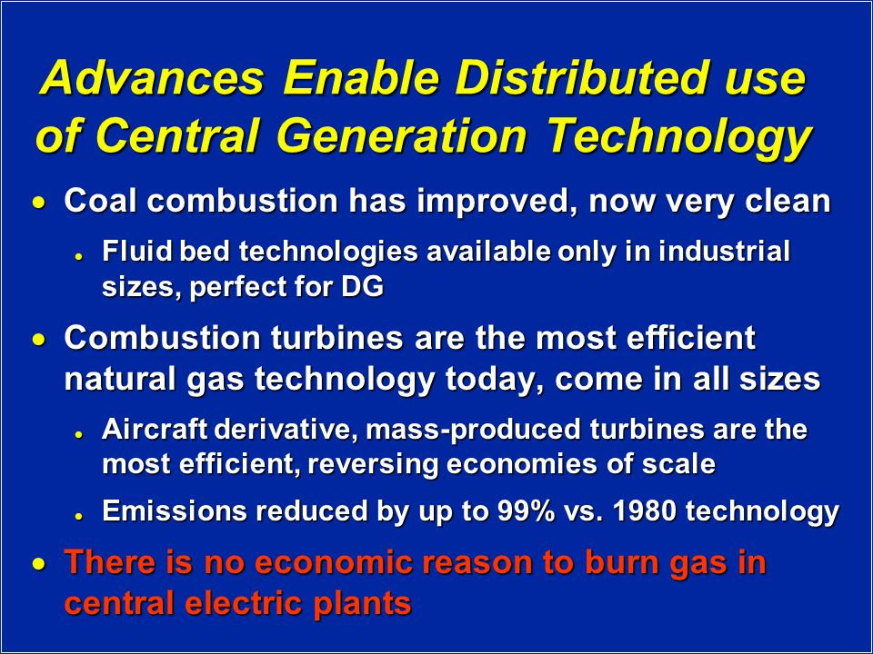 Advances Enable Distributed use of Central Generation Technology  Coal combustion has improved, now very clean Fluid bed technologies available only in industrial sizes, perfect for DG Fluid bed technologies available only in industrial sizes, perfect for DG  Combustion turbines are the most efficient natural gas technology today, come in all sizes Aircraft derivative, mass-produced turbines are the most efficient, reversing economies of scale Aircraft derivative, mass-produced turbines are the most efficient, reversing economies of scale Emissions reduced by up to 99% vs.
