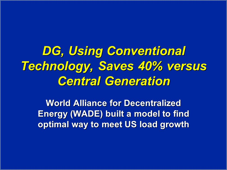 DG, Using Conventional Technology, Saves 40% versus Central Generation World Alliance for Decentralized Energy (WADE) built a model to find optimal way to meet US load growth