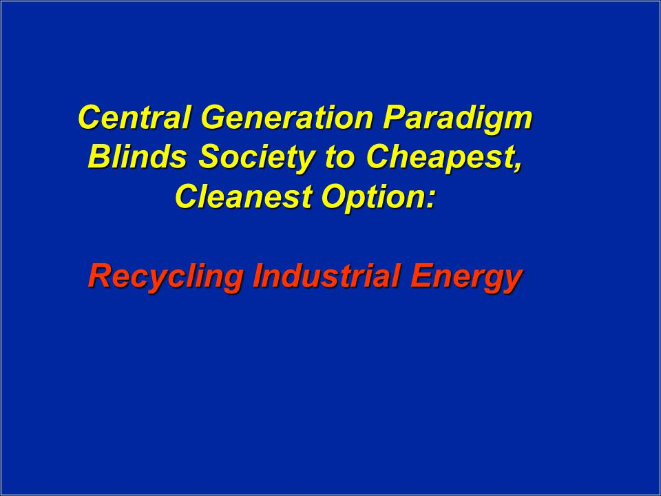 Central Generation Paradigm Blinds Society to Cheapest, Cleanest Option: Recycling Industrial Energy