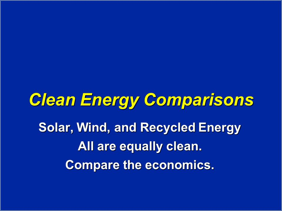Clean Energy Comparisons Solar, Wind, and Recycled Energy All are equally clean.