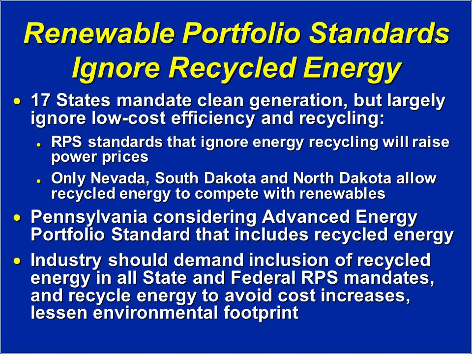 Renewable Portfolio Standards Ignore Recycled Energy  17 States mandate clean generation, but largely ignore low-cost efficiency and recycling: RPS standards that ignore energy recycling will raise power prices RPS standards that ignore energy recycling will raise power prices Only Nevada, South Dakota and North Dakota allow recycled energy to compete with renewables Only Nevada, South Dakota and North Dakota allow recycled energy to compete with renewables  Pennsylvania considering Advanced Energy Portfolio Standard that includes recycled energy  Industry should demand inclusion of recycled energy in all State and Federal RPS mandates, and recycle energy to avoid cost increases, lessen environmental footprint