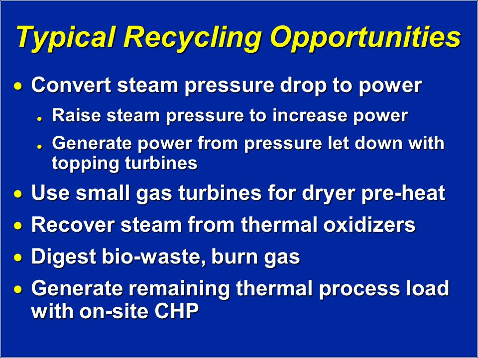 Typical Recycling Opportunities  Convert steam pressure drop to power Raise steam pressure to increase power Raise steam pressure to increase power Generate power from pressure let down with topping turbines Generate power from pressure let down with topping turbines  Use small gas turbines for dryer pre-heat  Recover steam from thermal oxidizers  Digest bio-waste, burn gas  Generate remaining thermal process load with on-site CHP