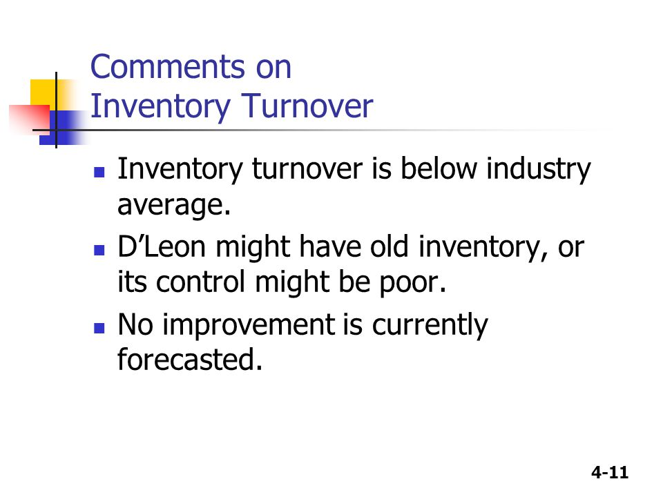 4-11 Comments on Inventory Turnover Inventory turnover is below industry average. D'Leon might have old inventory, or its control might be poor. No im