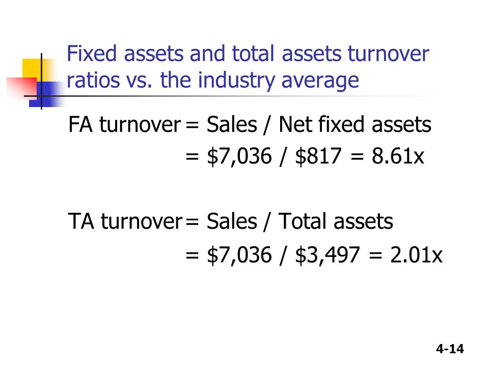 4-14 Fixed assets and total assets turnover ratios vs. the industry average FA turnover= Sales / Net fixed assets = $7,036 / $817 = 8.61x TA turnover=