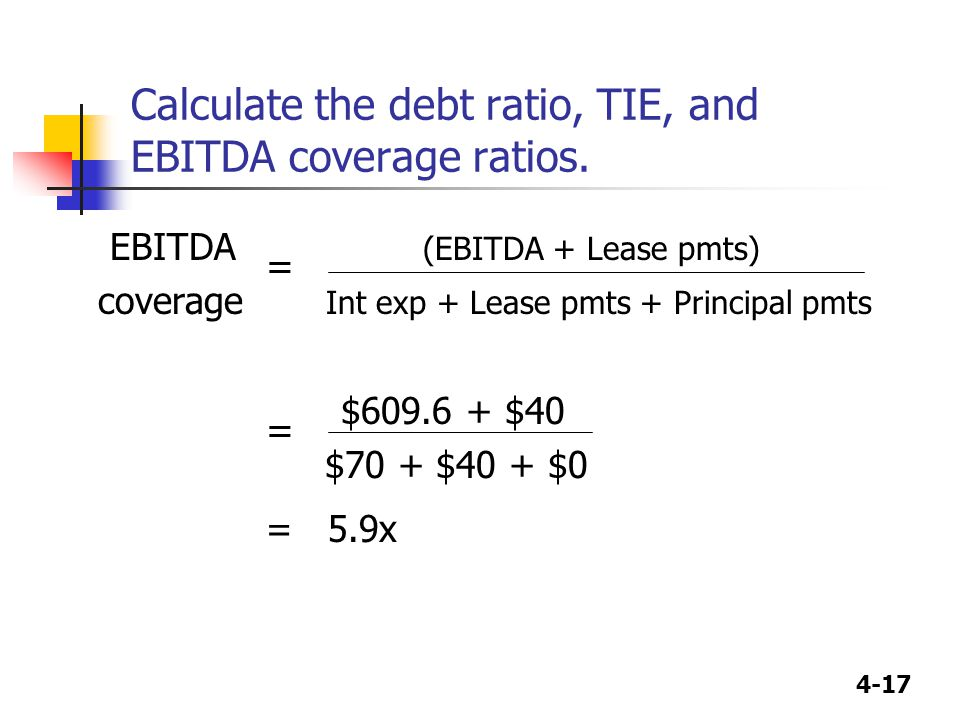 4-17 Calculate the debt ratio, TIE, and EBITDA coverage ratios. EBITDA = (EBITDA + Lease pmts) coverage Int exp + Lease pmts + Principal pmts = $609.6