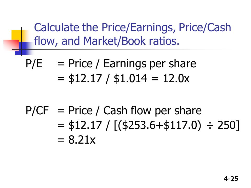 4-25 Calculate the Price/Earnings, Price/Cash flow, and Market/Book ratios. P/E= Price / Earnings per share = $12.17 / $1.014 = 12.0x P/CF= Price / Ca