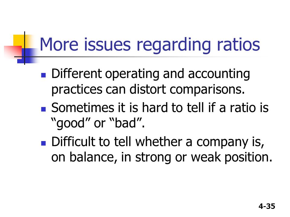 "4-35 More issues regarding ratios Different operating and accounting practices can distort comparisons. Sometimes it is hard to tell if a ratio is ""go"