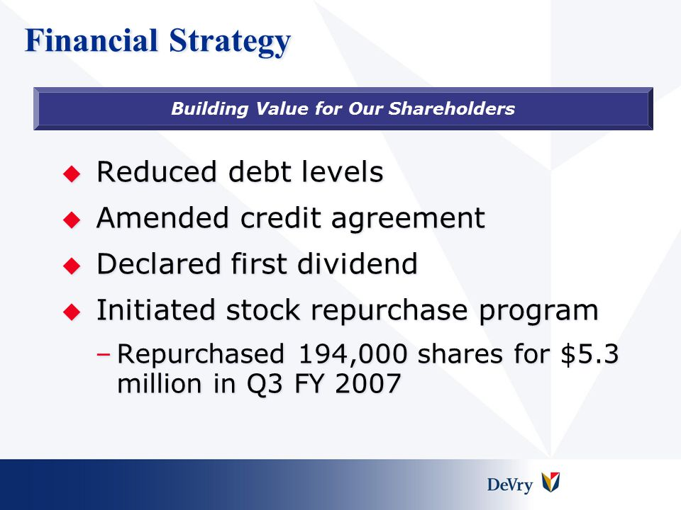 Financial Strategy  Reduced debt levels  Amended credit agreement  Declared first dividend  Initiated stock repurchase program –Repurchased 194,000 shares for $5.3 million in Q3 FY 2007 Building Value for Our Shareholders