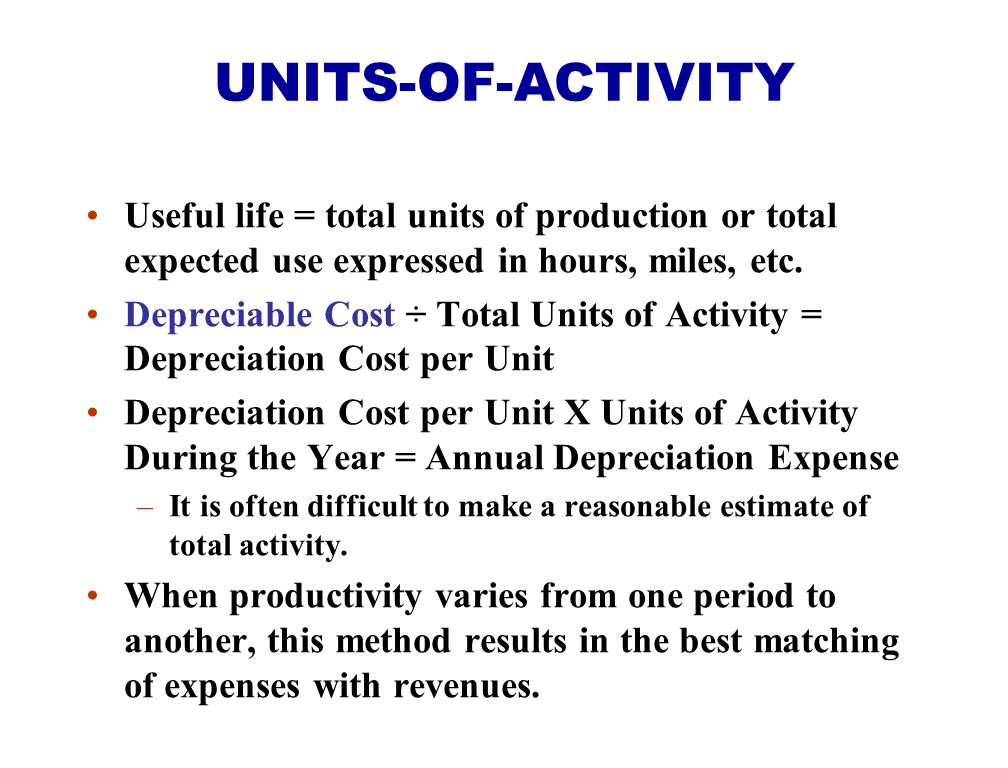 Useful life = total units of production or total expected use expressed in hours, miles, etc. Depreciable Cost ÷ Total Units of Activity = Depreciatio