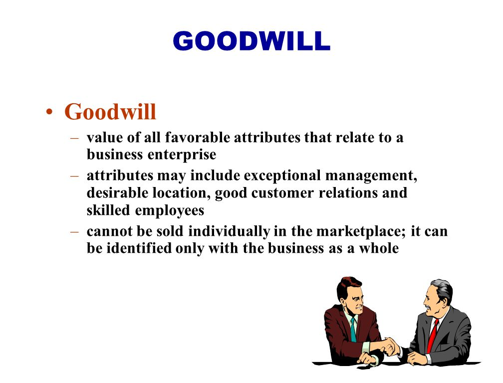 Goodwill –value of all favorable attributes that relate to a business enterprise –attributes may include exceptional management, desirable location, g