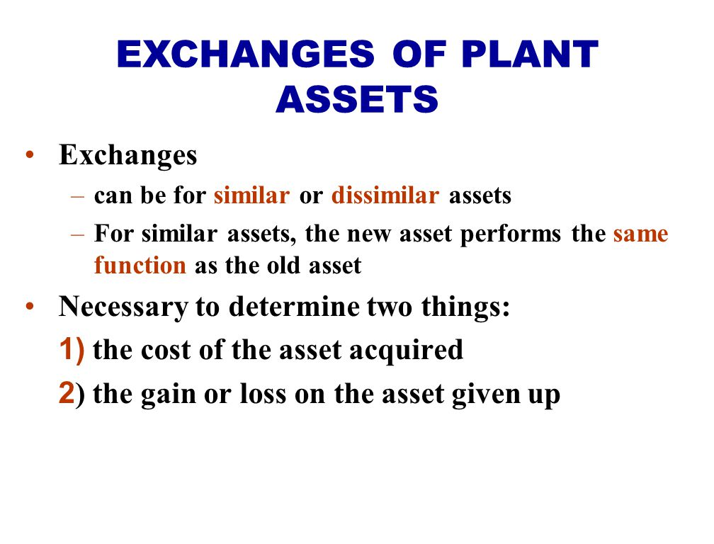 Exchanges –can be for similar or dissimilar assets –For similar assets, the new asset performs the same function as the old asset Necessary to determi