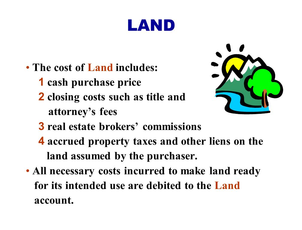 The cost of Land includes: 1 cash purchase price 2 closing costs such as title and attorney's fees 3 real estate brokers' commissions 4 accrued proper