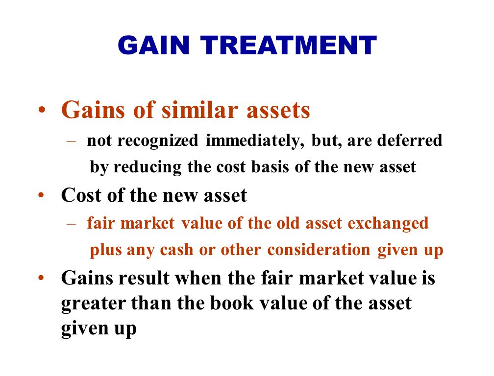 Gains of similar assets – not recognized immediately, but, are deferred by reducing the cost basis of the new asset Cost of the new asset – fair marke