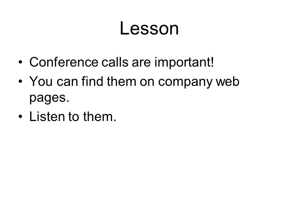 Lesson Conference calls are important! You can find them on company web pages. Listen to them.