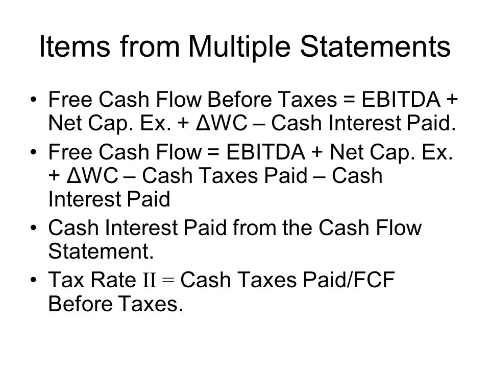 Items from Multiple Statements Free Cash Flow Before Taxes = EBITDA + Net Cap.