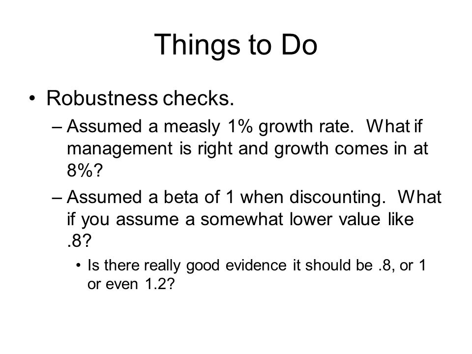 Things to Do Robustness checks.–Assumed a measly 1% growth rate.