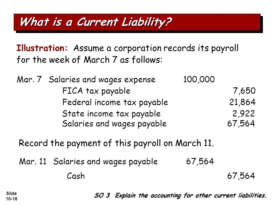 Slide 10-16 Illustration: Assume a corporation records its payroll for the week of March 7 as follows: Salaries and wages expense100,000 Federal income tax payable21,864 FICA tax payable7,650 State income tax payable2,922 Salaries and wages payable67,564 SO 3 Explain the accounting for other current liabilities.
