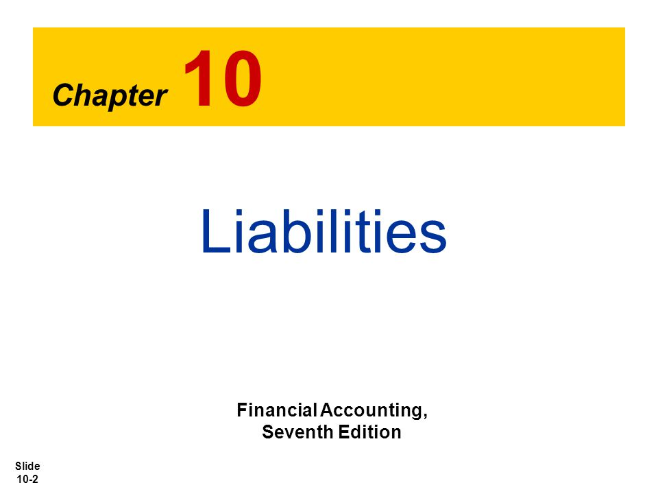 Slide 10-2 Chapter 10 Liabilities Financial Accounting, Seventh Edition