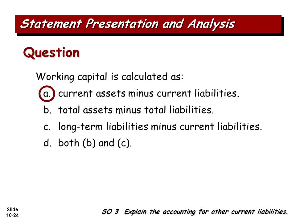 Slide 10-24 Working capital is calculated as: a.current assets minus current liabilities.